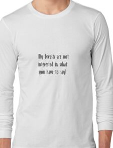 My Breasts are not interested in what you have to say Long Sleeve T-Shirt