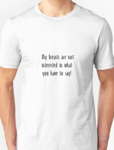 My Breasts are not interested in what you have to say Unisex T-Shirt