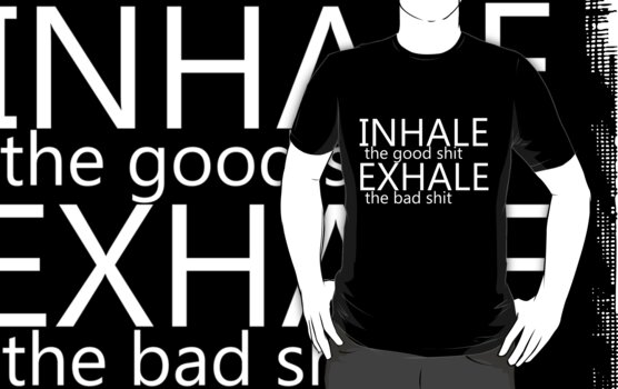 """""""inhale the good shit exhale the bad shit"""" white by Peter Bui"""