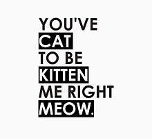 You've cat to be kitten me Unisex T-Shirt
