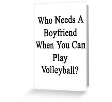 Who Needs A Boyfriend When You Can Play Volleyball?  Greeting Card