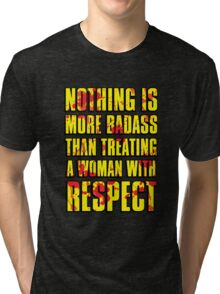 NOTHING IS MORE BADASS THAN TREATING A WOMAN WITH RESPECT Tri-blend T-Shirt