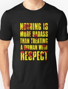 NOTHING IS MORE BADASS THAN TREATING A WOMAN WITH RESPECT T-Shirt