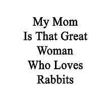 My Mom Is That Great Woman Who Loves Rabbits  Photographic Print