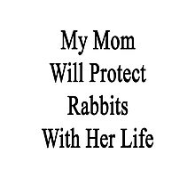 My Mom Will Protect Rabbits With Her Life  Photographic Print