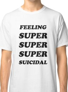 FEELING SUPER SUICIDAL Classic T-Shirt