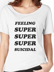 FEELING SUPER SUICIDAL Women's Relaxed Fit T-Shirt