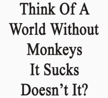 Think Of A World Without Monkeys It Sucks Doesn't It?  by supernova23