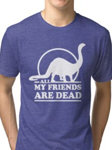 Dinosaur. All my friends are dead  Tri-blend T-Shirt