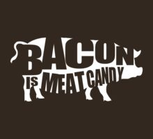 Bacon is Meat Candy by contoured