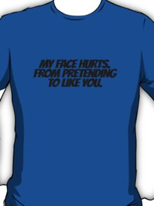 My face hurts. From pretending to like you. T-Shirt
