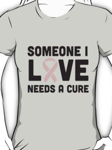 Someone I love needs a cure T-Shirt