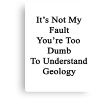 It's Not My Fault You're Too Dumb To Understand Geology  Canvas Print