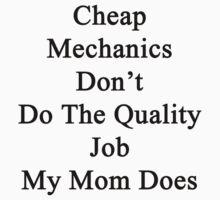 Cheap Mechanics Don't Do The Quality Job My Mom Does  by supernova23