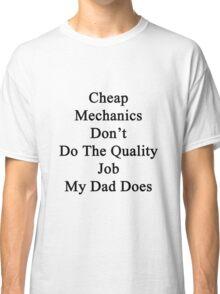 Cheap Mechanics Don't Do The Quality Job My Dad Does  Classic T-Shirt