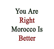 You Are Right Morocco Is Better  Photographic Print