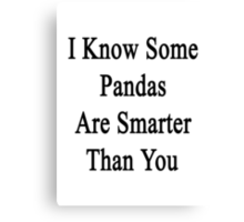 I Know Some Pandas Are Smarter Than You  Canvas Print