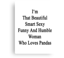 I'm That Beautiful Smart Sexy Funny And Humble Woman Who Loves Pandas  Canvas Print