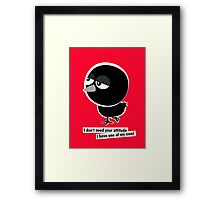 I don't need your attitude, I have one of my own! Framed Print