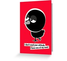 I don't need your attitude, I have one of my own! Greeting Card