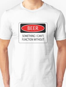 BEER SOMETHING I CAN'T FUNCTION WITHOUT, FUNNY DANGER STYLE FAKE SAFETY SIGN T-Shirt