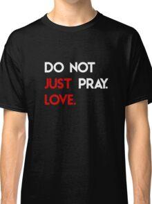 Do Not Just Pray. Love. Classic T-Shirt
