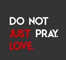 Do Not Just Pray. Love. by Travis Love