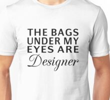 The Bags Under My Eyes Are Designer Unisex T-Shirt