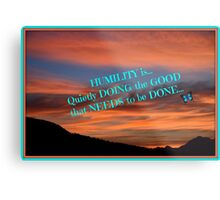 Humility...is doing the good that needs to be done! Metal Print