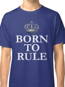Born To Rule Classic T-Shirt
