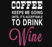 Coffee Keeps Me Going Until It's Acceptable to Drink Wine by contoured
