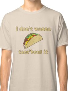 I don't wanna taco about it Classic T-Shirt