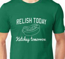 Relish Today Ketchup Tomorrow Unisex T-Shirt