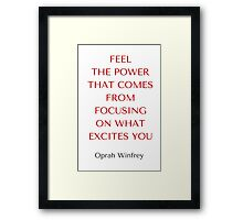 Oprah Winfrey Quote: FEEL  THE POWER THAT COMES FROM FOCUSING  ON WHAT EXCITES YOU Framed Print