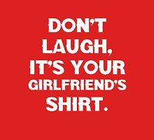 Don't laugh, its your girlfriends shirt. Unisex T-Shirt