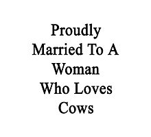Proudly Married To A Woman Who Loves Cows  Photographic Print