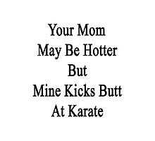 Your Mom May Be Hotter But Mine Kicks Butt At Karate  Photographic Print