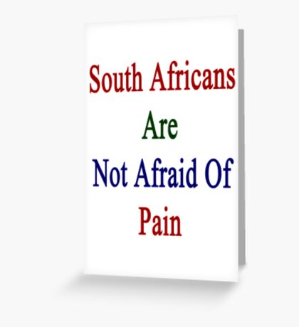 South Africans Are Not Afraid Of Pain  Greeting Card