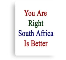You Are Right South Africa Is Better  Canvas Print