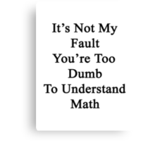 It's Not My Fault You're Too Dumb To Understand Math  Canvas Print