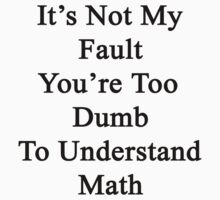 It's Not My Fault You're Too Dumb To Understand Math  by supernova23