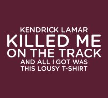 Kendrick Lamar Killed Me On The Track and All I Got Was This Lousy T-Shirt by Bob Buel