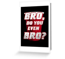Bro, do you even Bro? Greeting Card