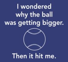 I wondered why the ball was getting bigger then it hit me by sportsfan