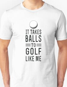 It takes balls to golf like me Unisex T-Shirt