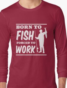 Born to Fish. Forced to Work Long Sleeve T-Shirt