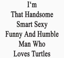 I'm That Handsome Smart Sexy Funny And Humble Man Who Loves Turtles  by supernova23