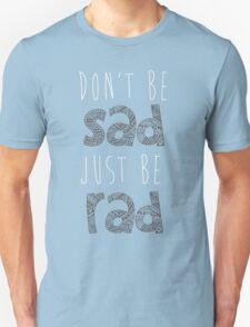 Don't be sad, just be rad. Unisex T-Shirt