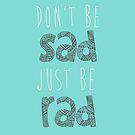 Don't be sad, just be rad. by Tiffany Larson