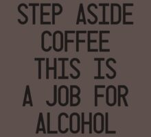 Step Aside Coffee This Is A Job For Alcohol by Conrad B. Hart